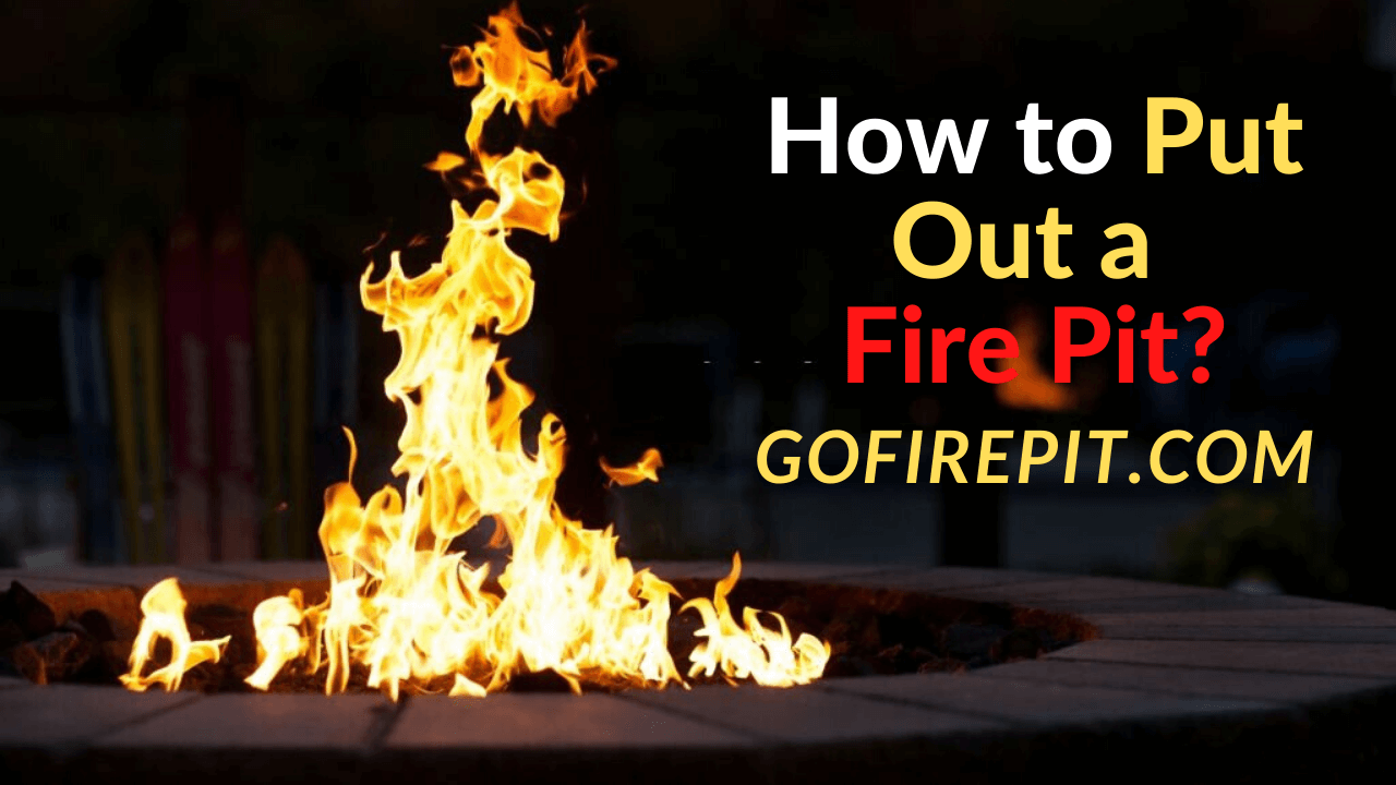 How to Put Out a Fire Pit? Easy Steps - Go Fire Pit