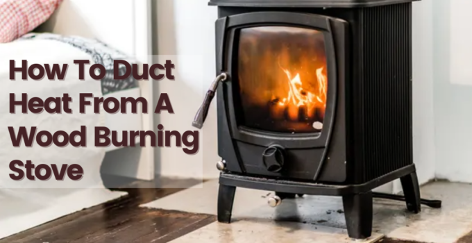 How To Duct Heat From A Wood Burning Stove